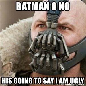 Bane - batman o no his going to say i am ugly