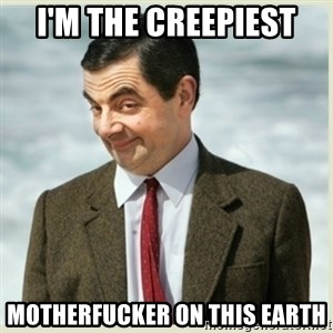 MR bean - i'm the creepiest motherfucker on this earth