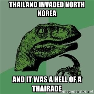 Philosoraptor - thailand invaded north korea and it was a hell of a thairade