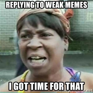 Sweet Brown Meme - replying to weak memes i got time for that