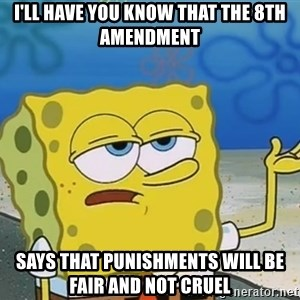 I'll have you know Spongebob - i'll have you know that the 8th amendment says that punishments will be fair and not cruel
