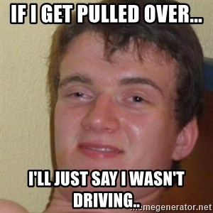 really high guy - If i get pulled over... i'll just say i wasn't driving..