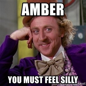 Willy Wonka - Amber You must feel silly