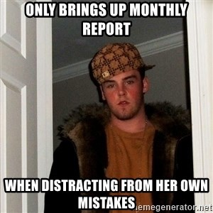 Scumbag Steve - only brings up monthly report when distracting from her own mistakes