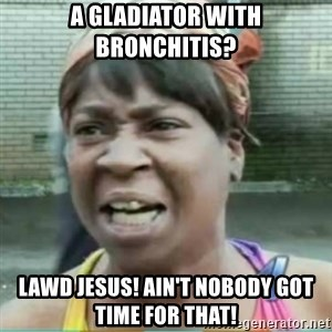 Sweet Brown Meme - A gladiator with bronchitis? Lawd Jesus! Ain't nobody got time for that!