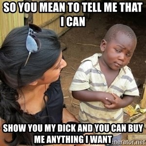 skeptical black kid - So you mean to tell me that I can  Show you my dick and you can buy me anything I want