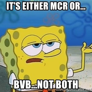 I'll have you know Spongebob - it's either mcr or... bvb...not both