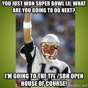 tom brady - You just won Super Bowl LII, what are you going to do next? I'm going to the TFL /SBH Open House of course!