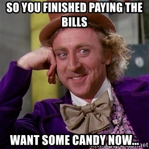 Willy Wonka - So You Finished Paying The Bills  Want Some Candy Now...