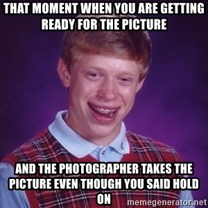 Bad Luck Brian - that moment when you are getting ready for the picture  And the photographer takes the picture even though you said hold on