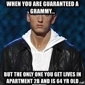 Eminem - when you are guaranteed a Grammy... but the only one you get lives in apartment 2b and is 64 yr old