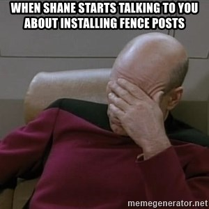 Picardfacepalm - When Shane starts talking to you about installing fence posts