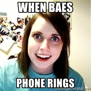 Overly Attached Girlfriend - When baes phone rings