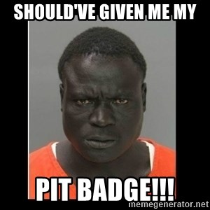 scary black man - SHOULD'VE GIVEN ME MY PIT BADGE!!!
