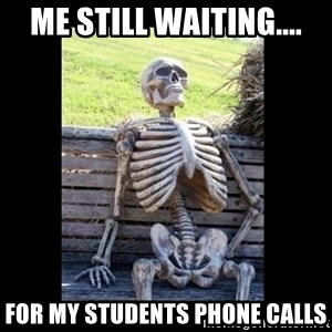 Still Waiting - me Still waiting.... for my students phone calls