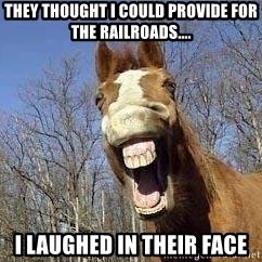 Horse - they thought i could provide for the railroads.... i laughed in their face