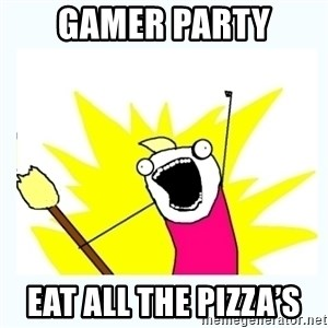 All the things - Gamer party EAT ALL THE PIZZA'S