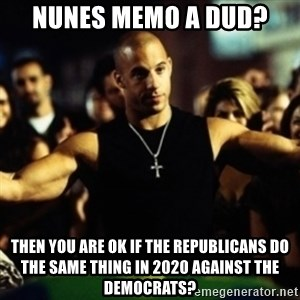 Dom Fast and Furious - Nunes memo a dud?  Then you are ok if the republicans do the same thing in 2020 against the democrats?