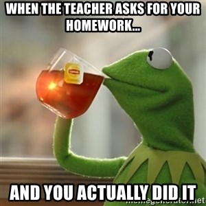 Kermit The Frog Drinking Tea - When the teacher asks for your homework... and you actually did it
