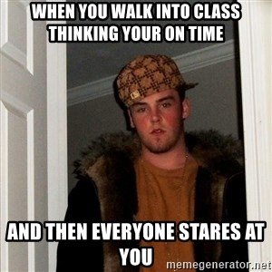 Scumbag Steve - When you walk into class thinking your on time and then everyone stares at you
