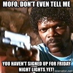 Pulp Fiction - MoFo, don't even tell me  you haven't signed up for Friday Night Lights yet!