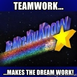 The more you know - Teamwork... ...makes the dream work!
