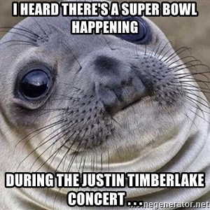 Awkward Moment Seal - I heard there's a Super Bowl happening during the Justin Timberlake concert . . .