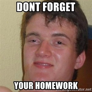 really high guy - DONT FORGET YOUR HOMEWORK