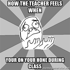 Whyyy??? - how the teacher feels when  your on your hone during class