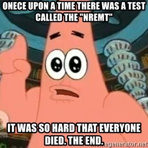 "Patrick Says - onece upon a time there was a test called the ""nremt"" it was so hard that everyone died. the end."