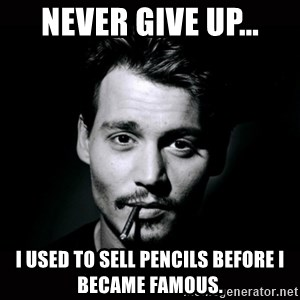 johnny depp - never give up... I used to sell pencils before I became famous.