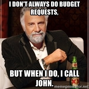 The Most Interesting Man In The World - I don't always do budget requests,  but when I do, I call John.