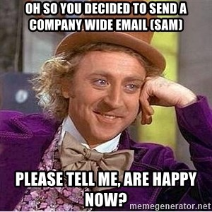 Oh so you're - oh so you decided to send a company wide email (SAM) please tell me, are happy now?