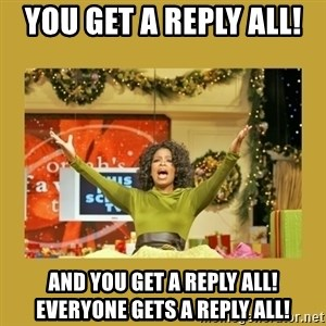 Oprah You get a - you get a reply all!  and you get a reply all! Everyone gets a reply all!