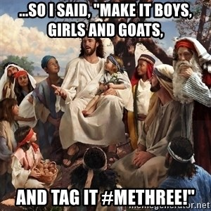 """storytime jesus - ...so i said, """"Make it boys, girls and goats,  and tag it #MeThree!"""""""