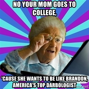 old lady - No your mom goes to college, 'cause she wants to be like Brandon, America's top darbologist