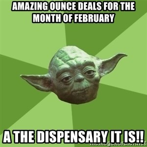 Advice Yoda Gives - Amazing ounce deals for the month of February  A the dispensary it is!!