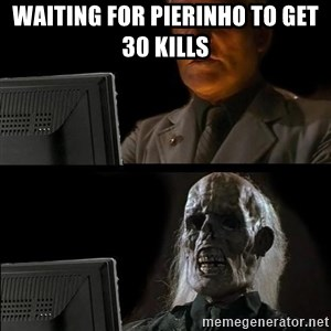 Waiting For - Waiting for Pierinho to get 30 kills