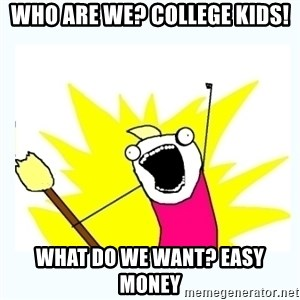 All the things - Who are we? College kids! What do we want? Easy Money