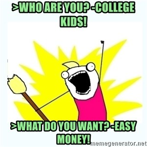All the things - >Who are you? -College Kids! >What do you want? -Easy Money!