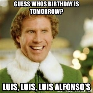 Buddy the Elf - Guess whos Birthday is tomorrow? Luis, Luis, Luis Alfonso's