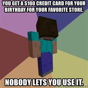 Depressed Minecraft Guy - you get a $100 credit card for your birthday for your favorite store, nobody lets you use it.