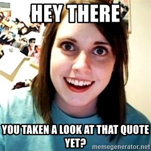 Overly Obsessed Girlfriend - Hey there You taken a look at that quote yet?