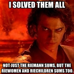 Anakin Skywalker - I solved them all not just the Riemann sums, but the RieWomen and RieChildren Sums too