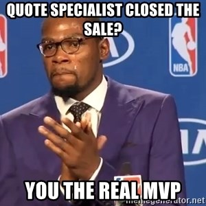 KD you the real mvp f - Quote specialist closed the sale? You the real MVP