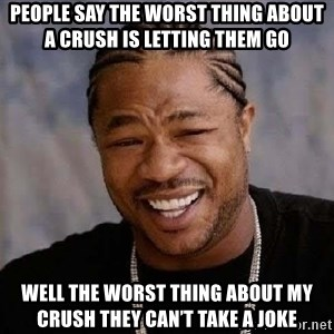 Yo Dawg - People say the worst thing about a crush is letting them go Well the worst thing about my crush they can't take a joke