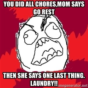 Rage FU - you did all chores,mom says go rest then she says one last thing. laundry!!