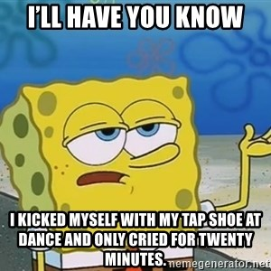 I'll have you know Spongebob - I'll have you Know I kicked myself with my tap shoe at dance and only cried for twenty minutes.
