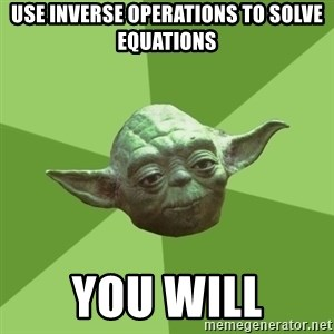 Advice Yoda Gives - Use inverse operations to solve equations you will