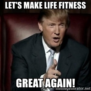 Donald Trump - Let's make Life Fitness Great Again!